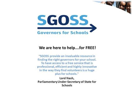 """SGOSS provide an invaluable resource in finding the right governors for your school. To have access to a free service that is professional, efficient."