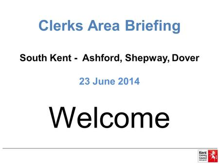 Clerks Area Briefing South Kent - Ashford, Shepway, Dover 23 June 2014 Welcome.