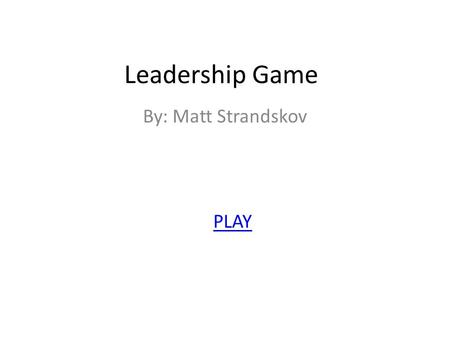 Leadership Game By: Matt Strandskov PLAY. You are the leader of a small band of explorers that was exploring a new land but you are lost. You must lead.