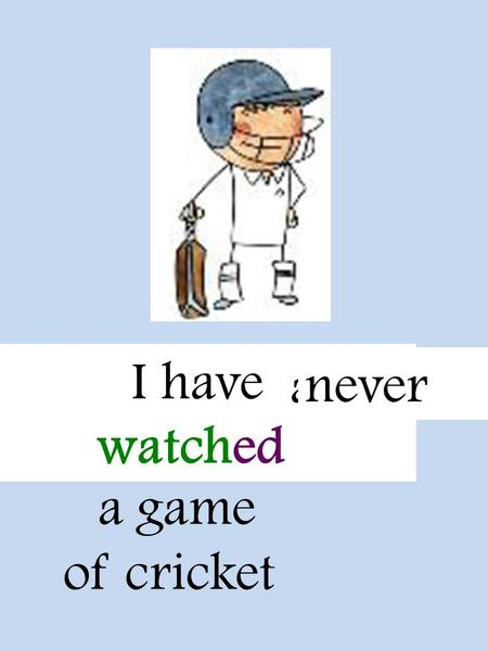 Watch a game of cricket I have watched alreadynever.