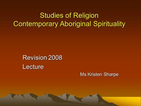 Studies of Religion Contemporary Aboriginal Spirituality Revision 2008 Lecture Ms Kristen Sharpe.