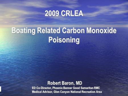 2009 CRLEA Boating Related Carbon Monoxide Poisoning Robert Baron, MD ED Co-Director, Phoenix Banner Good Samaritan RMC Medical Advisor, Glen Canyon National.
