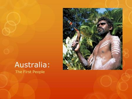 Australia: The First People. Aboriginals: Who are they?  Indigenous Australians, or Australian Aborigines, are native people of Australia.  They used.