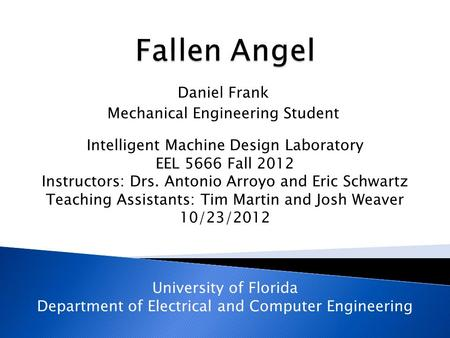 Daniel Frank Mechanical Engineering Student Intelligent Machine Design Laboratory EEL 5666 Fall 2012 Instructors: Drs. Antonio Arroyo and Eric Schwartz.