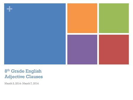 + 8 th Grade English Adjective Clauses March 3, 2014- March 7, 2014.