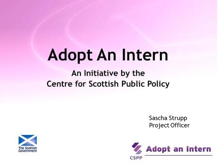 Adopt An Intern An Initiative by the Centre for Scottish Public Policy Sascha Strupp Project Officer.