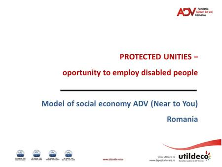 PROTECTED UNITIES – oportunity to employ disabled people Model of social economy ADV (Near to You) Romania.