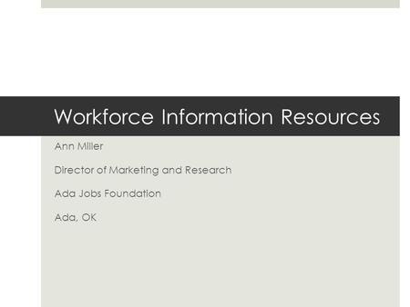 Workforce Information Resources Ann Miller Director of Marketing and Research Ada Jobs Foundation Ada, OK.