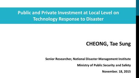 Public and Private Investment at Local Level on Technology Response to <strong>Disaster</strong> CHEONG, Tae Sung Senior Researcher, National <strong>Disaster</strong> <strong>Management</strong> Institute.