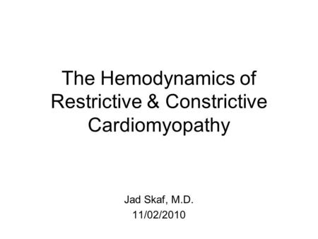 The Hemodynamics of Restrictive & Constrictive Cardiomyopathy Jad Skaf, M.D. 11/02/2010.