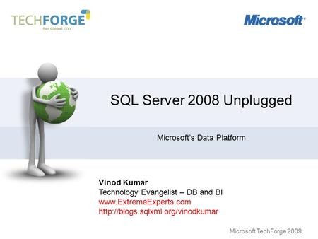 Microsoft TechForge 2009 SQL Server 2008 Unplugged Microsoft's Data Platform Vinod Kumar Technology Evangelist – DB and BI