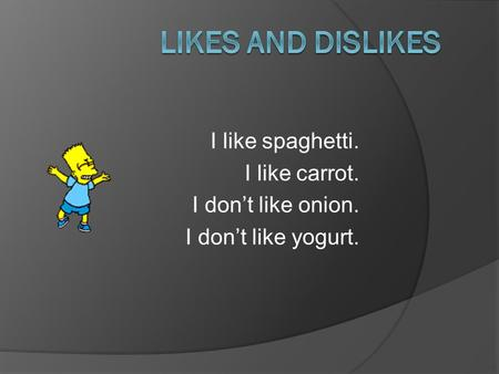 I like spaghetti. I like carrot. I don't like onion. I don't like yogurt.