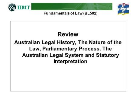 Fundamentals of Law (BL502) Review Australian Legal History, The Nature of the Law, Parliamentary Process. The Australian Legal System and Statutory Interpretation.