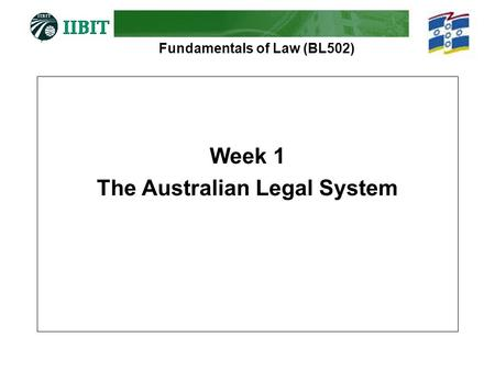 Fundamentals of Law (BL502) Week 1 The Australian Legal System.
