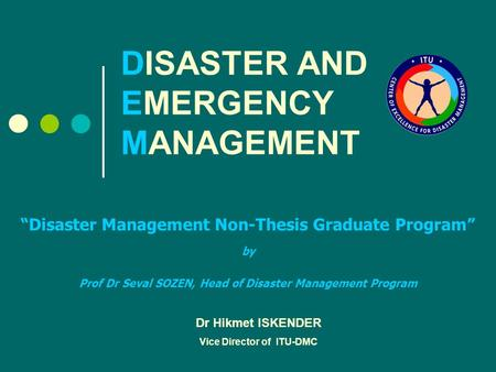 "DISASTER AND EMERGENCY MANAGEMENT ""Disaster Management Non-Thesis Graduate Program"" by Prof Dr Seval SOZEN, Head of Disaster Management Program Dr Hikmet."
