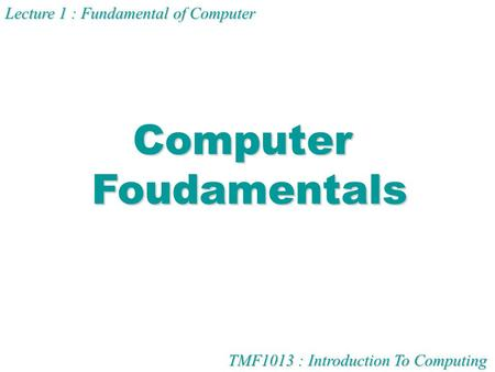 TMF1013 : Introduction To Computing Lecture 1 : Fundamental of Computer ComputerFoudamentals.