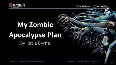 My Zombie Apocalypse Plan By Katie Byrne Game Art Design – Critical Studies 1GAME 1002 Week 29 Student PresentationsEmma Ash, Michael Powell August 2014.