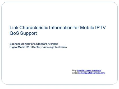 Link Characteristic Information for Mobile IPTV QoS Support Soohong Daniel Park, Standard Architect Digital Media R&D Center, Samsung Electronics Blog: