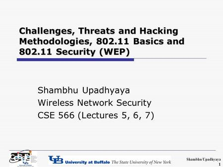 Shambhu Upadhyaya 1 Challenges, Threats and Hacking Methodologies, 802.11 Basics and 802.11 Security (WEP) Shambhu Upadhyaya Wireless Network Security.