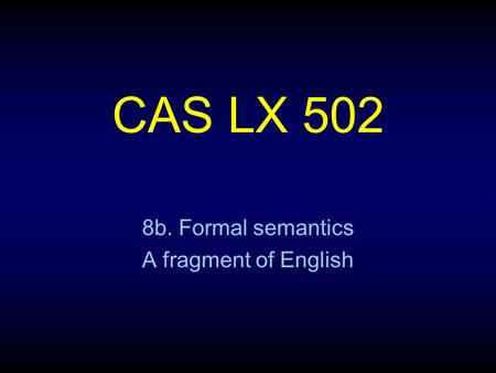 CAS LX 502 8b. Formal semantics A fragment of English.