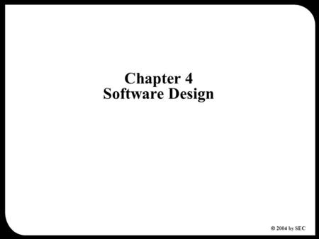  2004 by SEC Chapter 4 Software Design. 2  2004 by SEC Chapter 4 Software Design 4.1 Design Fundamentals 4.2 Design Method 4.3 Architecture Design 4.3.1.