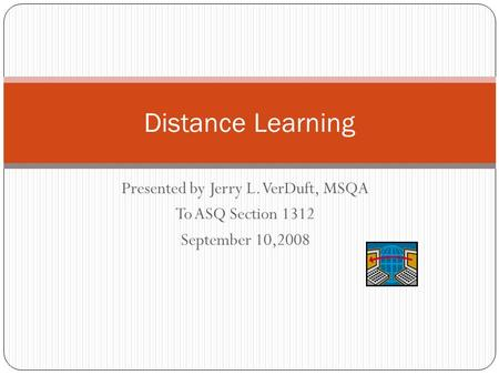 Presented by Jerry L. VerDuft, MSQA To ASQ Section 1312 September 10,2008 Distance Learning.