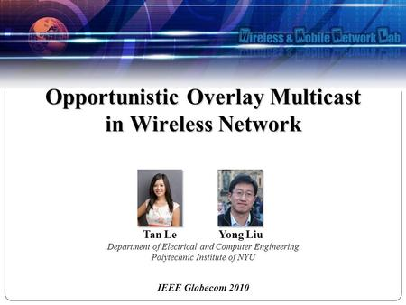 IEEE Globecom 2010 Tan Le Yong Liu Department of Electrical and Computer Engineering Polytechnic Institute of NYU Opportunistic Overlay Multicast in Wireless.