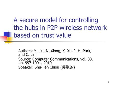 1 A secure model for controlling the hubs in P2P wireless network based on trust value Authors: Y. Liu, N. Xiong, K. Xu, J. H. Park, and C. Lin Source:
