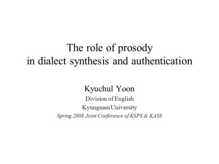 The role of prosody in dialect synthesis and authentication Kyuchul Yoon Division of English Kyungnam University Spring 2008 Joint Conference of KSPS.
