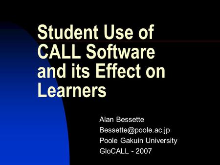 Student Use of CALL Software and its Effect on Learners Alan Bessette Poole Gakuin University GloCALL - 2007.