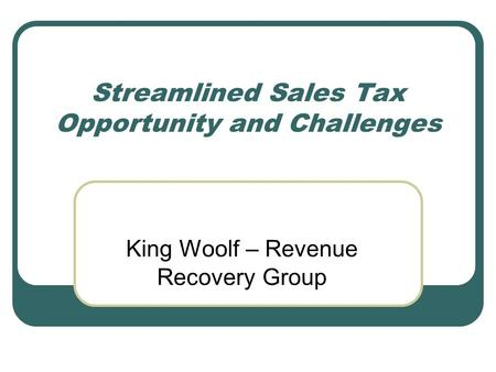 Streamlined Sales Tax Opportunity and Challenges King Woolf – Revenue Recovery Group.