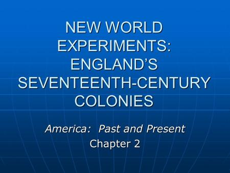 NEW WORLD EXPERIMENTS: ENGLAND'S SEVENTEENTH-CENTURY COLONIES America: Past and Present Chapter 2.
