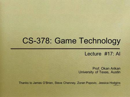 CS-378: Game Technology Lecture #17: AI Prof. Okan Arikan University of Texas, Austin Thanks to James O'Brien, Steve Chenney, Zoran Popovic, Jessica Hodgins.