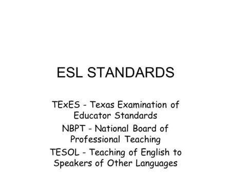 ESL STANDARDS TExES - Texas Examination of Educator Standards NBPT - National Board of Professional Teaching TESOL - Teaching of English to Speakers of.
