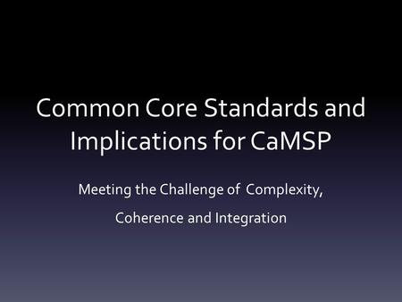 Common Core Standards and Implications for CaMSP Meeting the Challenge of Complexity, Coherence and Integration.