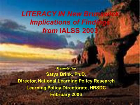 HRSDC-Learning Policy Directorate 1 LITERACY IN New Brunswick Implications of Findings from IALSS 2003 Presented by Satya Brink, Ph.D. Director, National.
