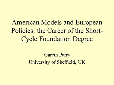 American Models and European Policies: the Career of the Short- Cycle Foundation Degree Gareth Parry University of Sheffield, UK.