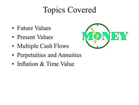 Topics Covered Future Values Present Values Multiple Cash Flows Perpetuities and Annuities Inflation & Time Value.