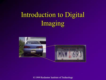 © 1999 Rochester Institute of Technology Introduction to Digital Imaging.