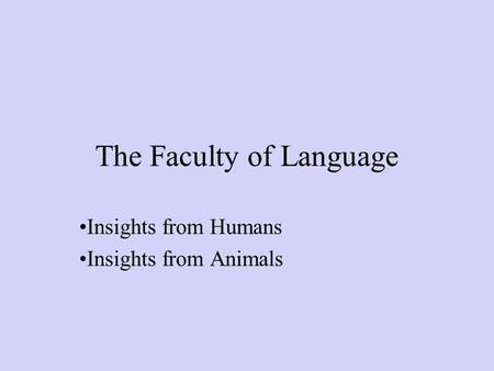 The Faculty of Language Insights from Humans Insights from Animals.