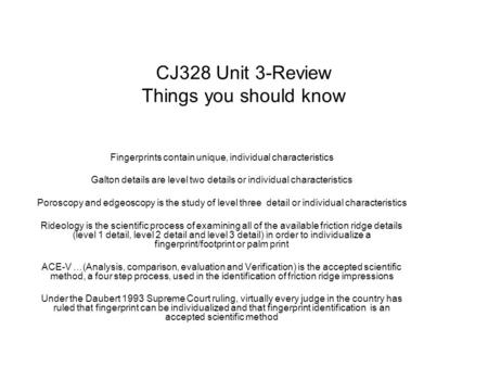 CJ328 Unit 3-Review Things you should know Fingerprints contain unique, individual characteristics Galton details are level two details or individual characteristics.