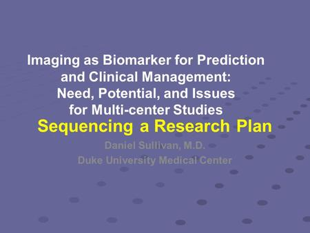 Imaging as Biomarker for Prediction and Clinical Management: Need, Potential, and Issues for Multi-center Studies Daniel Sullivan, M.D. Duke University.