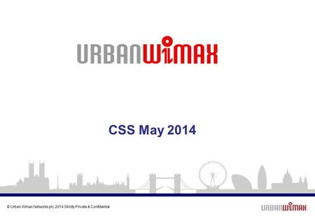 © Urban Wimax Networks plc, 2014 Strictly Private & Confidential CSS May 2014.