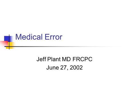 Medical Error Jeff Plant MD FRCPC June 27, 2002. Outline Importance of the issue Why are we prone? Personal error Systemic error Dealing with error Where.