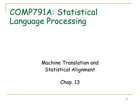 1 COMP791A: Statistical Language Processing Machine Translation and Statistical Alignment Chap. 13.