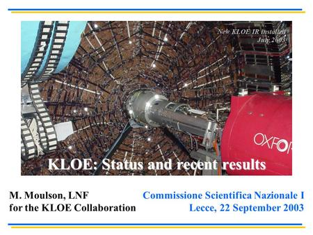 KLOE: Status and recent results Commissione Scientifica Nazionale I Lecce, 22 September 2003 M. Moulson, LNF for the KLOE Collaboration New KLOE IR installed.