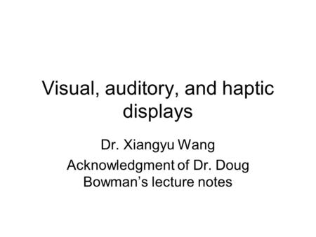 Visual, auditory, and haptic displays Dr. Xiangyu Wang Acknowledgment of Dr. Doug Bowman's lecture notes.