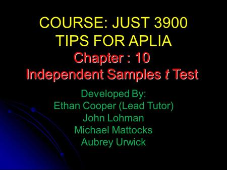 COURSE: JUST 3900 TIPS FOR APLIA Developed By: Ethan Cooper (Lead Tutor) John Lohman Michael Mattocks Aubrey Urwick Chapter : 10 Independent Samples t.
