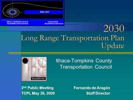 2030 Long Range Transportation Plan Update Ithaca-Tompkins County Transportation Council 2 nd Public MeetingFernando de Aragón TCPL May 26, 2009Staff Director.