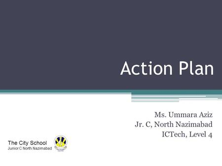 Action Plan Ms. Ummara Aziz Jr. C, North Nazimabad ICTech, Level 4 The City School Junior C North Nazimabad.